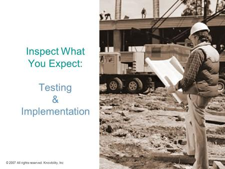 © 2007 All rights reserved. Knowbility, Inc1 Inspect What You Expect: Testing & Implementation.