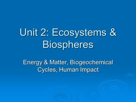 Unit 2: Ecosystems & Biospheres Energy & Matter, Biogeochemical Cycles, Human Impact.