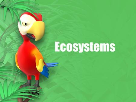 Ecosystems. What is an Ecosystem? An Ecosystem is a system of living things that interact with each other and with the physical world.