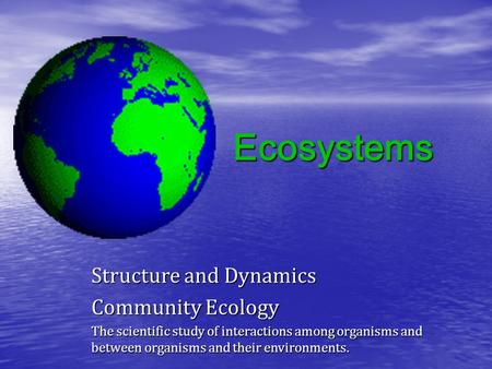 Ecosystems Structure and Dynamics Community Ecology The scientific study of interactions among organisms and between organisms and their environments.