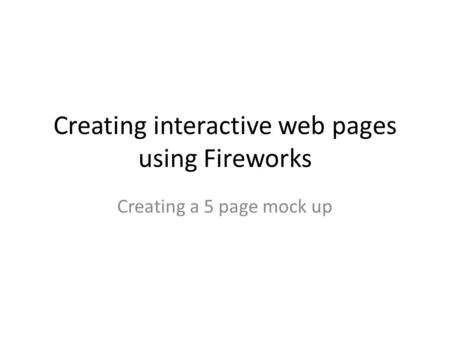 Creating interactive web pages using Fireworks Creating a 5 page mock up.
