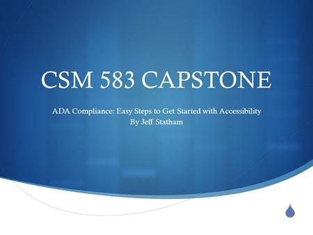  CSM 583 CAPSTONE ADA Compliance: Easy Steps to Get Started with Accessibility By Jeff Statham.