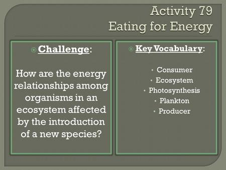  Challenge: How are the energy relationships among organisms in an ecosystem affected by the introduction of a new species?  Key Vocabulary: Consumer.