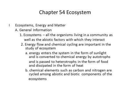 Chapter 54 Ecosystem I Ecosystems, Energy and Matter A. General Information 1. Ecosystems – all the organisms living in a community as well as the abiotic.