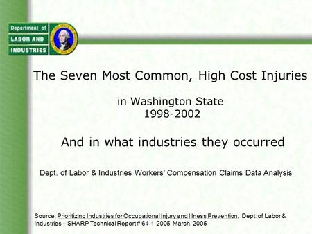 The Seven Most Common, High Cost Injuries in Washington State 1998-2002 And in what industries they occurred Dept. of Labor & Industries Workers' Compensation.