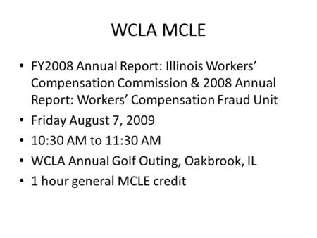 WCLA MCLE FY2008 Annual Report: Illinois Workers' Compensation Commission & 2008 Annual Report: Workers' Compensation Fraud Unit Friday August 7, 2009.