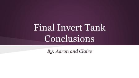 Final Invert Tank Conclusions By: Aaron and Claire.