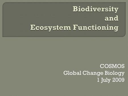 COSMOS Global Change Biology 1 July 2009.  Biodiversity What is it? How is it changing over time?  Ecosystem Functioning What is it? How is it related.