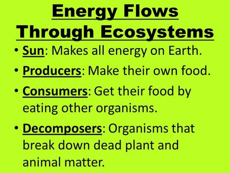 Energy Flows Through Ecosystems Sun: Makes all energy on Earth. Producers: Make their own food. Consumers: Get their food by eating other organisms. Decomposers: