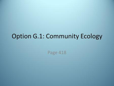 Option G.1: Community Ecology Page 418. Vocab Recap Community is a group of interacting populations living together and interacting with each other in.