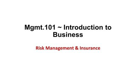 Mgmt.101 ~ Introduction to Business Risk Management & Insurance.