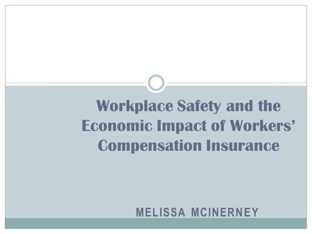 MELISSA MCINERNEY Workplace Safety and the Economic Impact of Workers' Compensation Insurance.