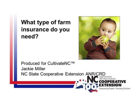 What type of farm insurance do you need? Produced for CultivateNC™ Jackie Miller NC State Cooperative Extension ANR/CRD.