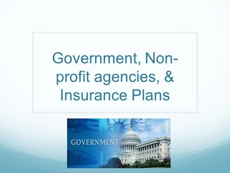 Government, Non- profit agencies, & Insurance Plans.