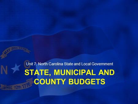 STATE, MUNICIPAL AND COUNTY BUDGETS Unit 7: North Carolina State and Local Government.
