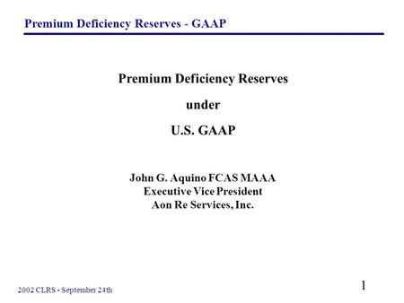 Premium Deficiency Reserves - GAAP 1 2002 CLRS - September 24th Premium Deficiency Reserves under U.S. GAAP John G. Aquino FCAS MAAA Executive Vice President.