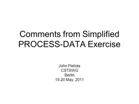 Comments from Simplified PROCESS-DATA Exercise John Pietras CSTSWG Berlin 15-20 May, 2011.