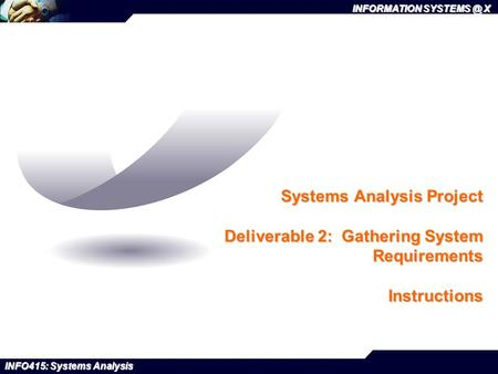 INFORMATION X INFO415: Systems Analysis Systems Analysis Project Deliverable 2: Gathering System Requirements Instructions.