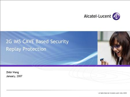 All Rights Reserved © Alcatel-Lucent 2006, ##### 2G IMS CAVE Based Security Replay Protection Zhibi Wang January, 2007.
