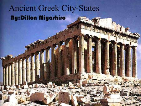 Ancient Greek City-States By:Dillon Miyashiro City-States Ancient Greek had a lot of city-states The start of democracy started in Greece The Greeks.