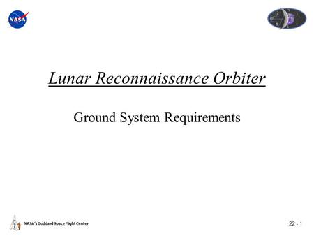 22 - 1 NASA's Goddard Space Flight Center Lunar Reconnaissance Orbiter Ground System Requirements.