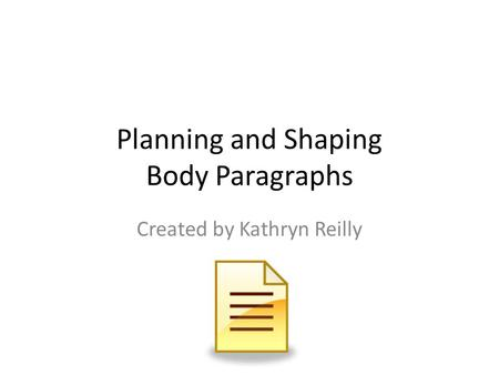 Planning and Shaping Body Paragraphs Created by Kathryn Reilly.