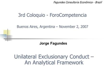 Unilateral Exclusionary Conduct – An Analytical Framework Jorge Fagundes 3rd Coloquio - ForoCompetencia Buenos Aires, Argentina – November 2, 2007 Fagundes.