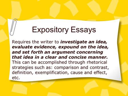 Expository Essays Requires the writer to investigate an idea, evaluate evidence, expound on the idea, and set forth an argument concerning that idea in.