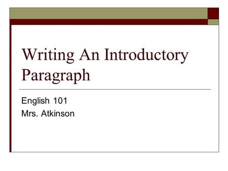 Writing An Introductory Paragraph English 101 Mrs. Atkinson.