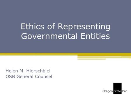Ethics of Representing Governmental Entities Helen M. Hierschbiel OSB General Counsel.