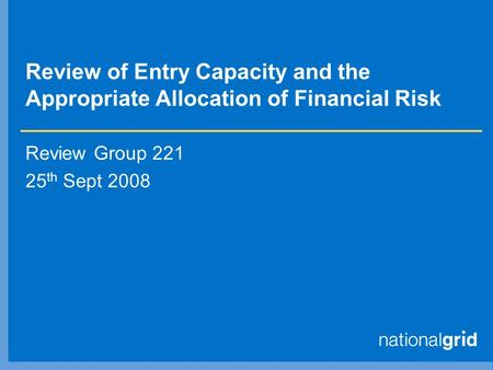 Review of Entry Capacity and the Appropriate Allocation of Financial Risk Review Group 221 25 th Sept 2008.