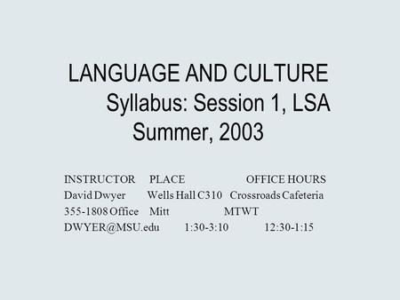 LANGUAGE AND CULTURE Syllabus: Session 1, LSA Summer, 2003 INSTRUCTOR PLACE OFFICE HOURS David Dwyer Wells Hall C310 Crossroads Cafeteria 355-1808 Office.