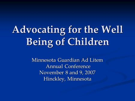 Advocating for the Well Being of Children Minnesota Guardian Ad Litem Annual Conference Annual Conference November 8 and 9, 2007 Hinckley, Minnesota.