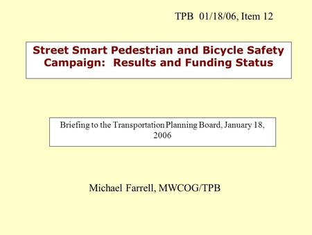 Street Smart Pedestrian and Bicycle Safety Campaign: Results and Funding Status Briefing to the Transportation Planning Board, January 18, 2006 Michael.