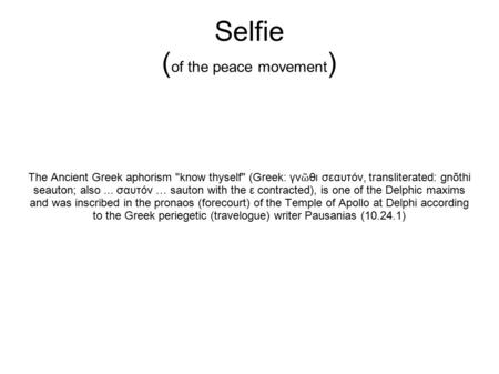 Selfie ( of the peace movement ) The Ancient Greek aphorism know thyself (Greek: γν ῶ θι σεαυτόν, transliterated: gnōthi seauton; also... σαυτόν … sauton.