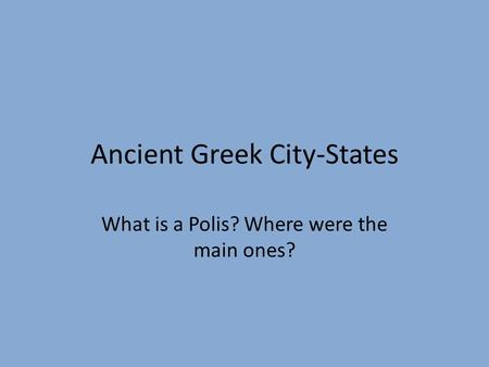 Ancient Greek City-States What is a Polis? Where were the main ones?