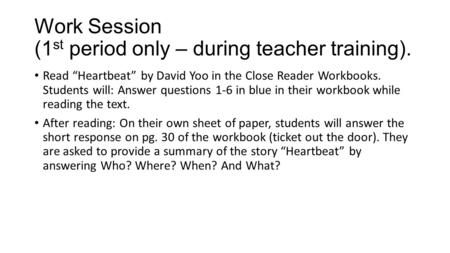 "Work Session (1 st period only – during teacher training). Read ""Heartbeat"" by David Yoo in the Close Reader Workbooks. Students will: Answer questions."