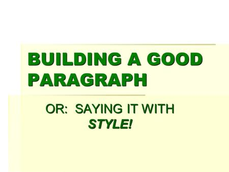 BUILDING A GOOD PARAGRAPH OR: SAYING IT WITH STYLE!