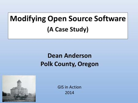 Dean Anderson Polk County, Oregon GIS in Action 2014 Modifying Open Source Software (A Case Study)