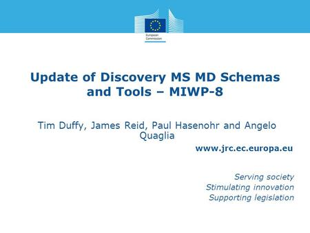 Www.jrc.ec.europa.eu Serving society Stimulating innovation Supporting legislation Update of Discovery MS MD Schemas and Tools – MIWP-8 Tim Duffy, James.