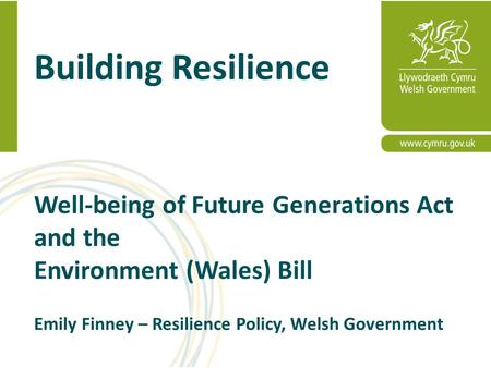 Building Resilience Well-being of Future Generations Act and the Environment (Wales) Bill Emily Finney – Resilience Policy, Welsh Government.