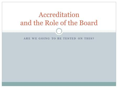 ARE WE GOING TO BE TESTED ON THIS? Accreditation and the Role of the Board.