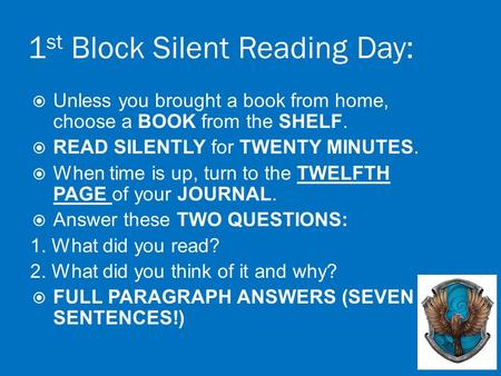 1 st Block Silent Reading Day:  Unless you brought a book from home, choose a BOOK from the SHELF.  READ SILENTLY for TWENTY MINUTES.  When time is.