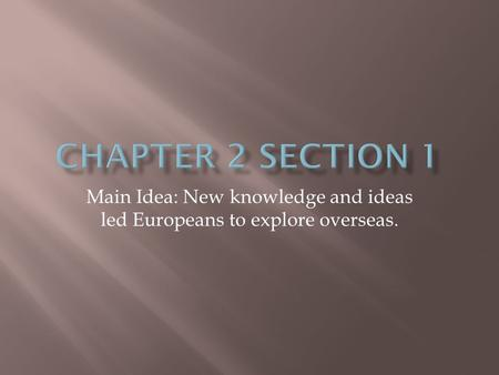 Main Idea: New knowledge and ideas led Europeans to explore overseas.