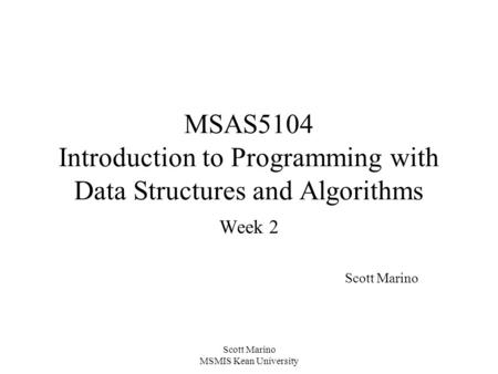 Scott Marino MSMIS Kean University MSAS5104 Introduction to Programming with Data Structures and Algorithms Week 2 Scott Marino.