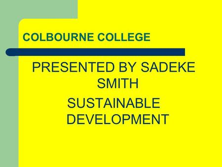 COLBOURNE COLLEGE PRESENTED BY SADEKE SMITH SUSTAINABLE DEVELOPMENT.