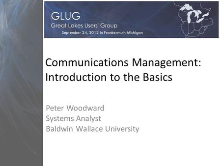 Communications Management: Introduction to the Basics Peter Woodward Systems Analyst Baldwin Wallace University.