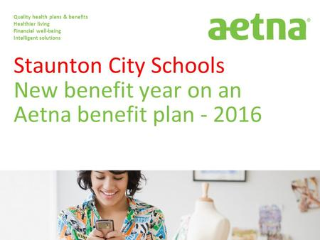 Staunton City Schools New benefit year on an Aetna benefit plan - 2016 Quality health plans & benefits Healthier living Financial well-being Intelligent.