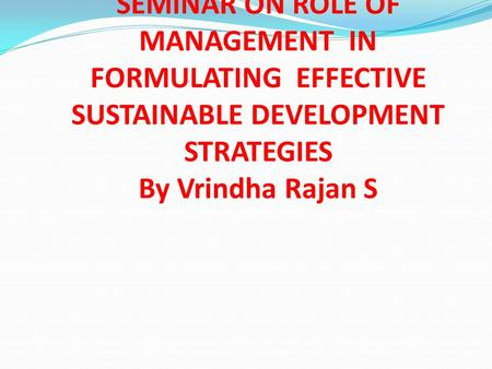 SEMINAR ON ROLE OF MANAGEMENT IN FORMULATING EFFECTIVE SUSTAINABLE DEVELOPMENT STRATEGIES By Vrindha Rajan S.