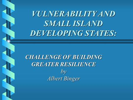 VULNERABILITY AND SMALL ISLAND DEVELOPING STATES: VULNERABILITY AND SMALL ISLAND DEVELOPING STATES: CHALLENGE OF BUILDING GREATER RESILIENCE by Albert.